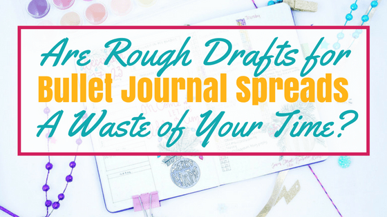 Are Rough Drafts for Bullet Journal Spreads a Waste of Your Time?