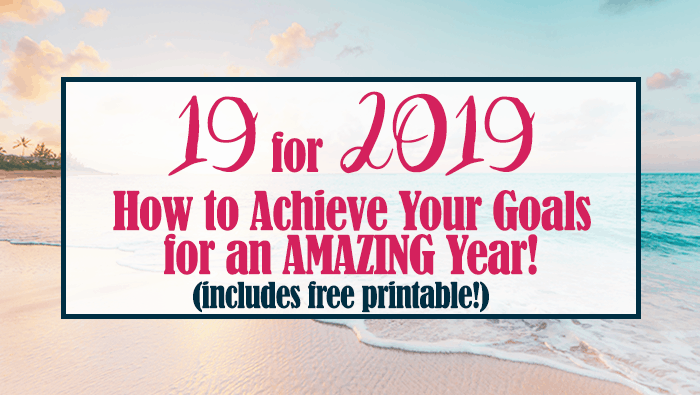19 for 2019: Achieve Your Goals for an Amazing Year (With Free Printable!)